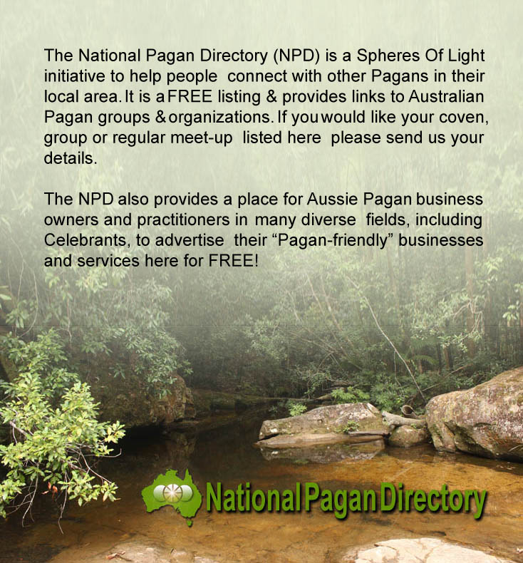 "The National Pagan Directory (NPD) is a Spheres Of Light initiative to help people connect with other Pagans in their local area. It is a FREE listing and provides links to Australian Pagan groups and organizations. If you would like your coven, group or regular meet-up listed here please send us your details. The NPD also provides a place for Aussie Pagan business owners and practitioners in many diverse fields, including Celebrants, to advertise their ""Pagan-friendly"" businesses and services here for FREE!"